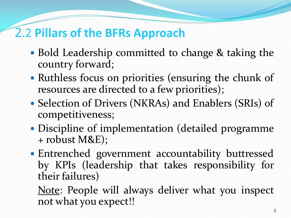 2.2 Pillars of the BFRs Approach Bold Leadership committed to change & taking the country forward; Ruthless focus on priorities (ensuring the chunk of resources are directed to a few priorities); Selection of Drivers (NKRAs) and Enablers (SRIs) of competitiveness; Discipline of implementation (detailed programme + robust M&E); Entrenched government accountability buttressed by KPIs (leadership that takes responsibility for their failures) Note: People will always deliver what you inspect not what you expect!.