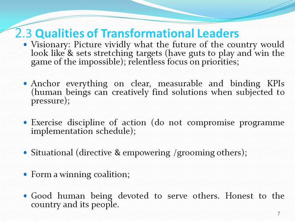 2.3 Qualities of Transformational Leaders Visionary: Picture vividly what the future of the country would look like & sets stretching targets (have guts to play and win the game of the impossible); relentless focus on priorities; Anchor everything on clear, measurable and binding KPIs (human beings can creatively find solutions when subjected to pressure); Exercise discipline of action (do not compromise programme implementation schedule); Situational (directive & empowering /grooming others); Form a winning coalition; Good human being devoted to serve others.