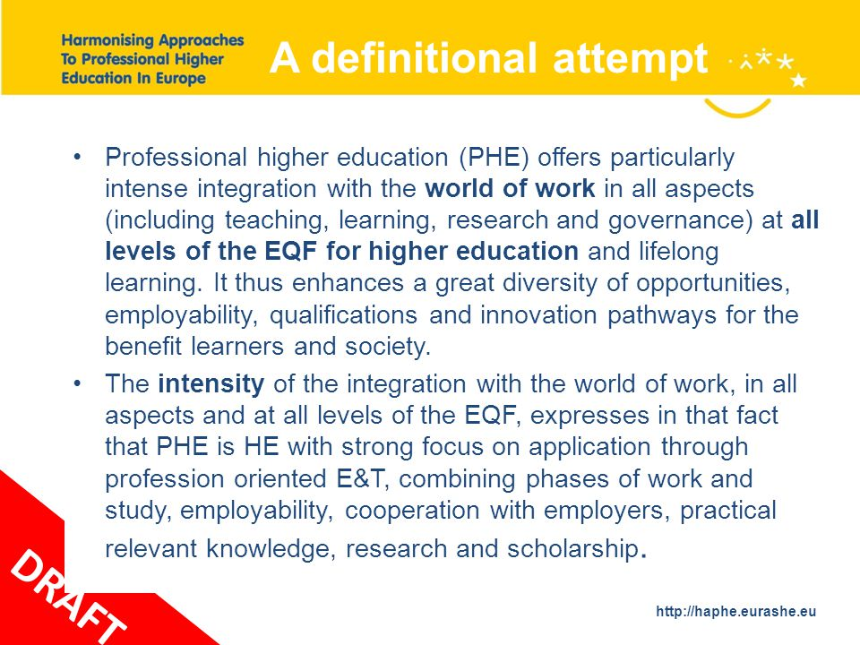 http://haphe.eurashe.eu 31 A definitional attempt DRAFT Professional higher education (PHE) offers particularly intense integration with the world of work in all aspects (including teaching, learning, research and governance) at all levels of the EQF for higher education and lifelong learning.