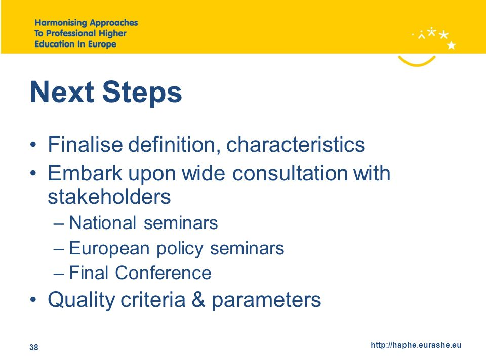 http://haphe.eurashe.eu 38 Next Steps Finalise definition, characteristics Embark upon wide consultation with stakeholders –National seminars –European policy seminars –Final Conference Quality criteria & parameters