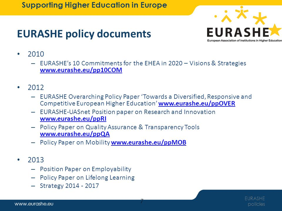 www.eurashe.eu Supporting Higher Education in Europe EURASHE strategy framework EURASHE strategy PHE Mission Role & Position Characteristics Social Dimension PHE Mission Role & Position Characteristics Social Dimension Quality Accreditation & Evaluation Quality Management & Enhancement Transparency Tools Quality Accreditation & Evaluation Quality Management & Enhancement Transparency Tools 8 Innovation & Development Applied Research Promotion & Specifics including Innovation of Professions Innovation of Teaching/Learning Regional Development Innovation & Development Applied Research Promotion & Specifics including Innovation of Professions Innovation of Teaching/Learning Regional Development Education & Learning Employability Lifelong Learning Qualification Frameworks Recognition of Prior Learning Student Centred Learning Methods & Student Assessment Mobility Education & Learning Employability Lifelong Learning Qualification Frameworks Recognition of Prior Learning Student Centred Learning Methods & Student Assessment Mobility Sustainability