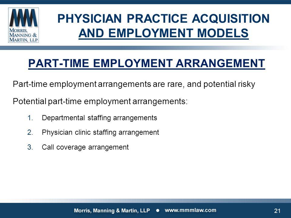 PHYSICIAN PRACTICE ACQUISITION AND EMPLOYMENT MODELS PART-TIME EMPLOYMENT ARRANGEMENT Part-time employment arrangements are rare, and potential risky