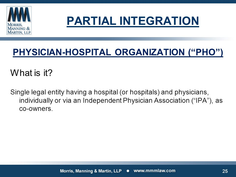 """PARTIAL INTEGRATION PHYSICIAN-HOSPITAL ORGANIZATION (""""PHO"""") What is it? Single legal entity having a hospital (or hospitals) and physicians, individua"""