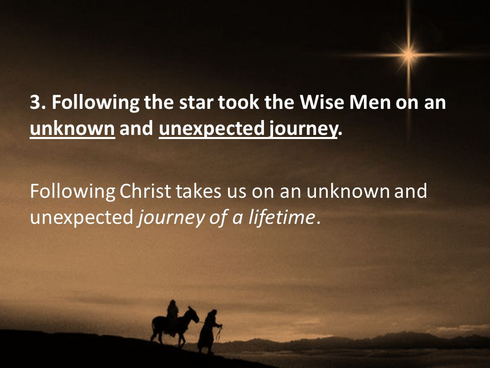 3. Following the star took the Wise Men on an unknown and unexpected journey.
