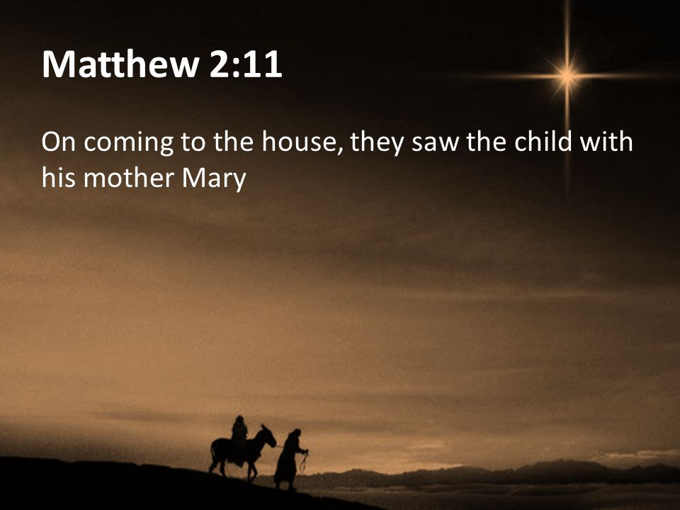 Matthew 2:11 On coming to the house, they saw the child with his mother Mary