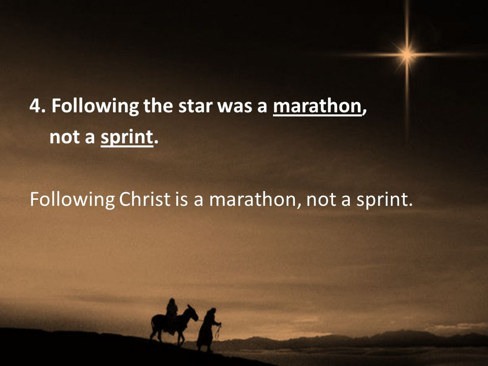 4. Following the star was a marathon, not a sprint. Following Christ is a marathon, not a sprint.