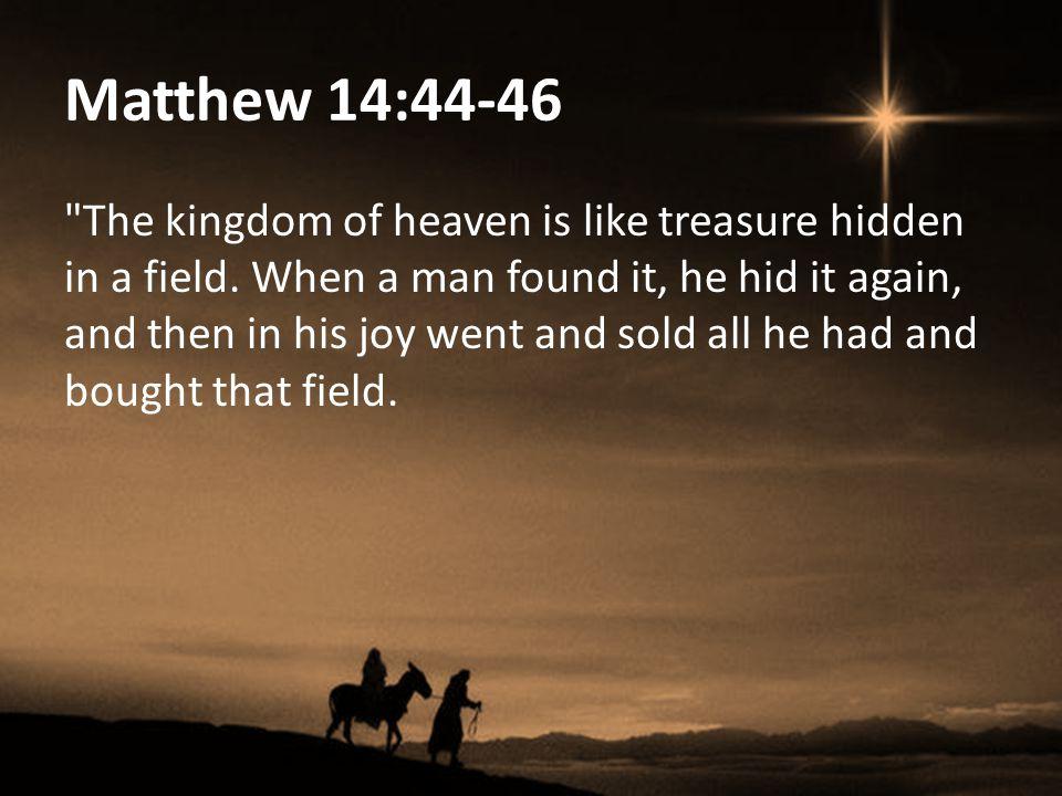 Matthew 14:44-46 The kingdom of heaven is like treasure hidden in a field.