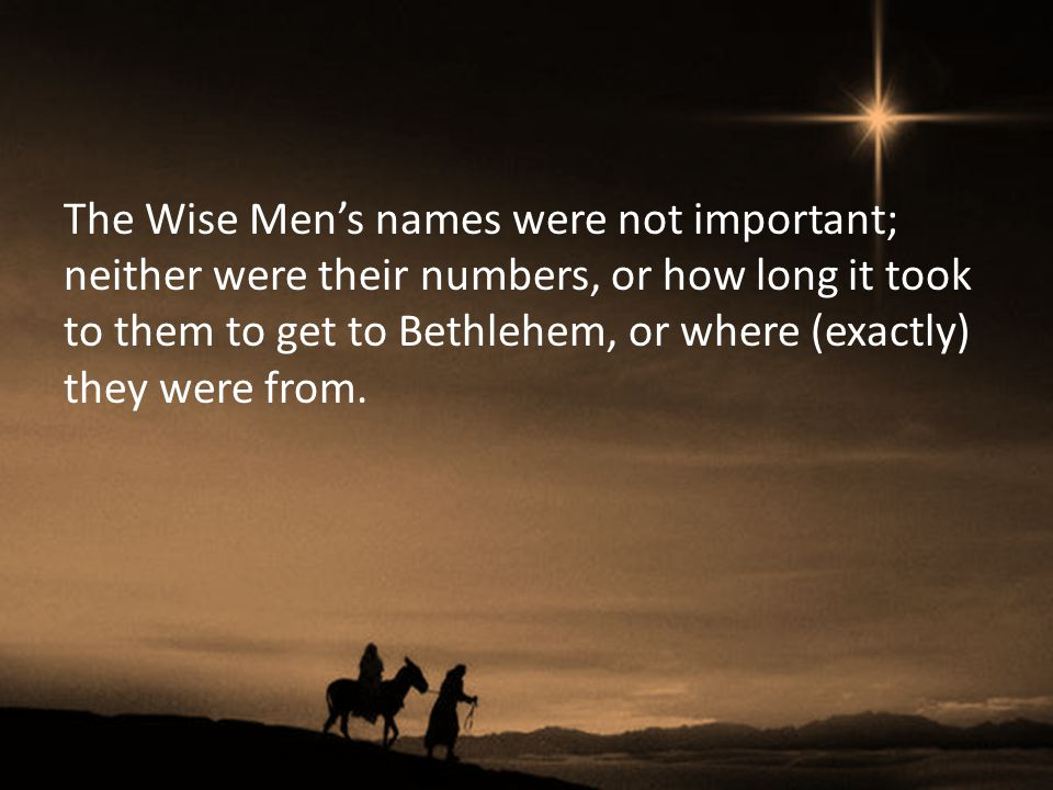 The Wise Men's names were not important; neither were their numbers, or how long it took to them to get to Bethlehem, or where (exactly) they were from.