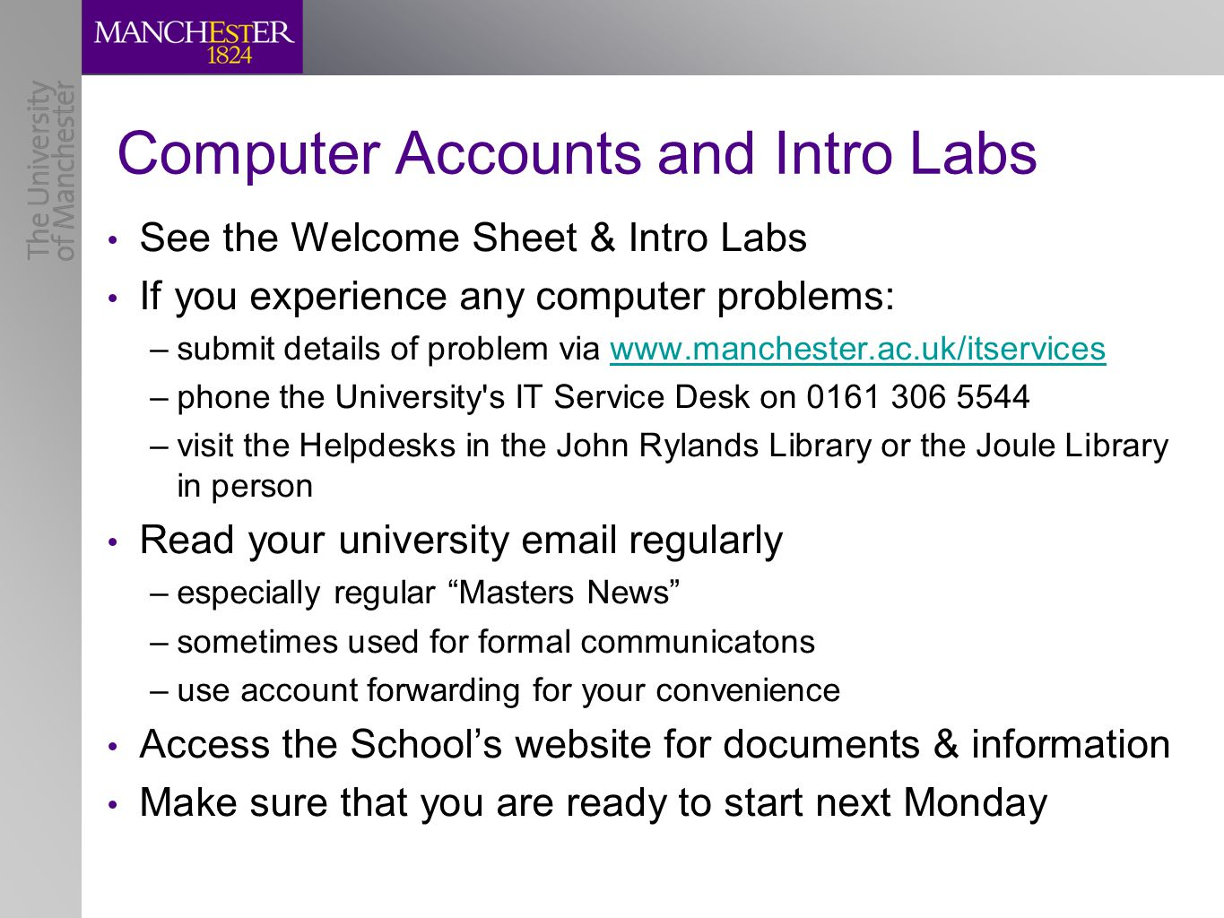 Computer Accounts and Intro Labs See the Welcome Sheet & Intro Labs If you experience any computer problems: –submit details of problem via www.manchester.ac.uk/itserviceswww.manchester.ac.uk/itservices –phone the University s IT Service Desk on 0161 306 5544 –visit the Helpdesks in the John Rylands Library or the Joule Library in person Read your university email regularly –especially regular Masters News –sometimes used for formal communicatons –use account forwarding for your convenience Access the School's website for documents & information Make sure that you are ready to start next Monday