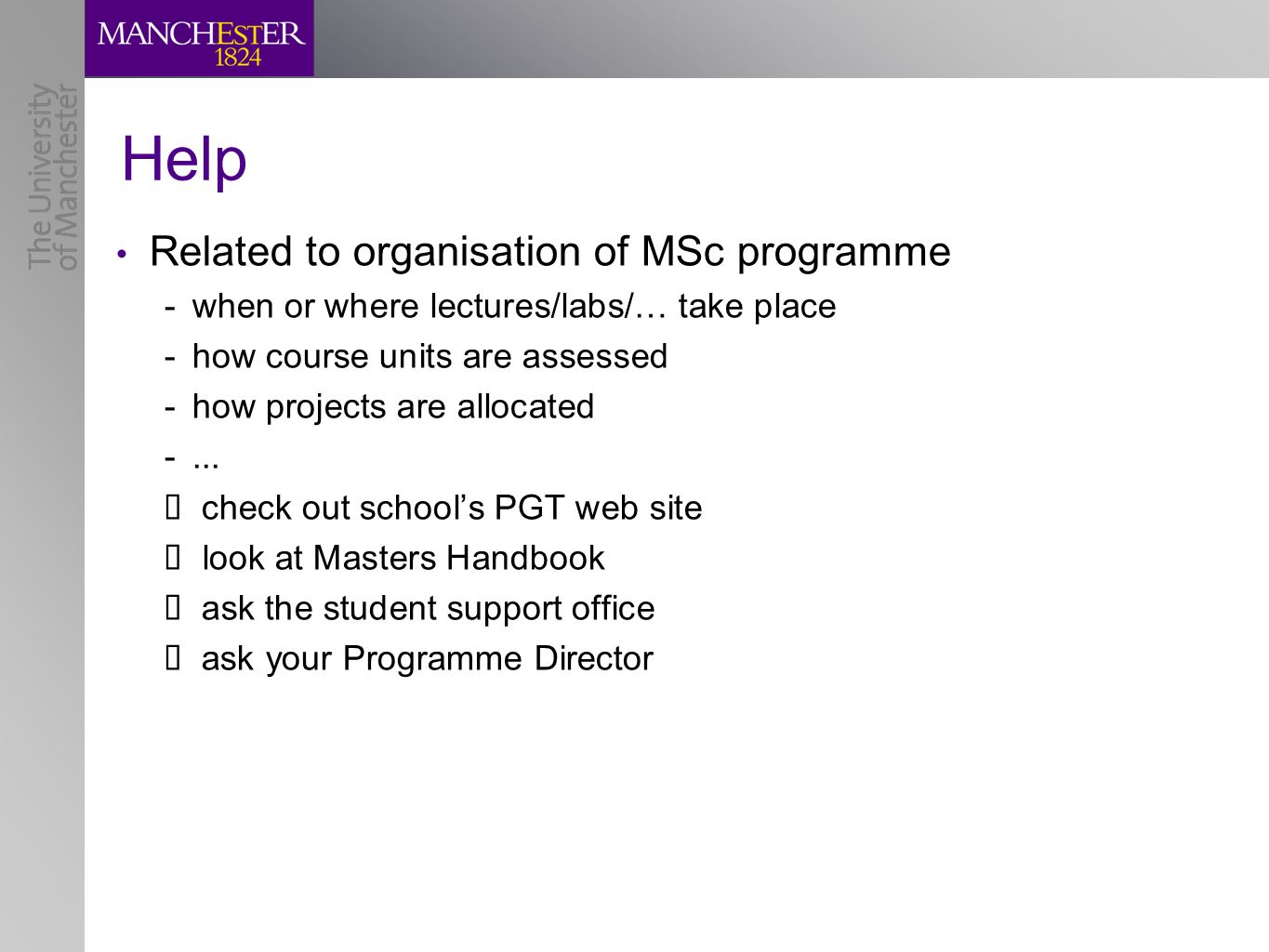 Help Related to organisation of MSc programme -when or where lectures/labs/… take place -how course units are assessed -how projects are allocated -...