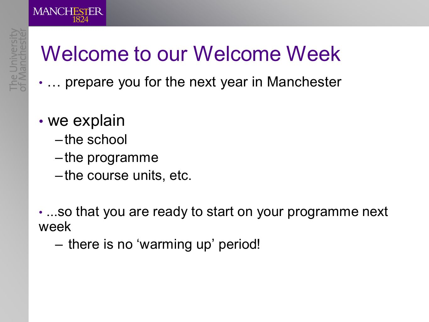 Welcome to our Welcome Week … prepare you for the next year in Manchester we explain –the school –the programme –the course units, etc....so that you are ready to start on your programme next week – there is no 'warming up' period!