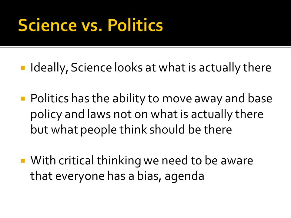  Ideally, Science looks at what is actually there  Politics has the ability to move away and base policy and laws not on what is actually there but what people think should be there  With critical thinking we need to be aware that everyone has a bias, agenda
