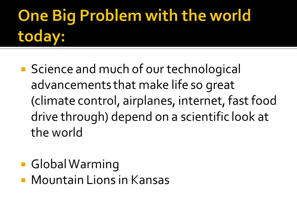  Science and much of our technological advancements that make life so great (climate control, airplanes, internet, fast food drive through) depend on