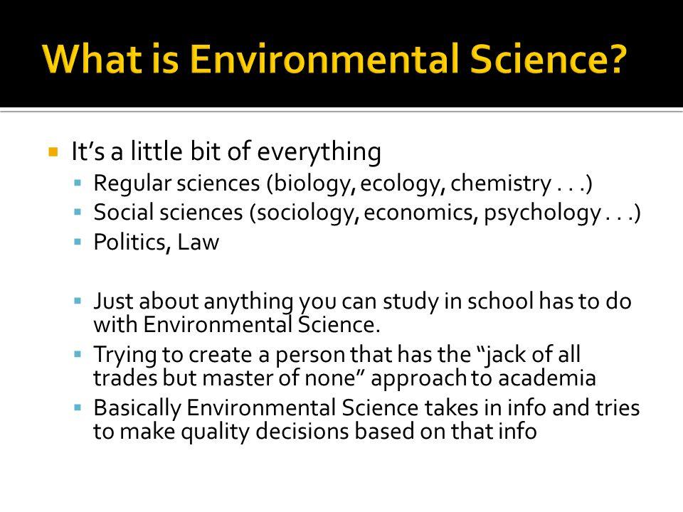  It's a little bit of everything  Regular sciences (biology, ecology, chemistry...)  Social sciences (sociology, economics, psychology...)  Politi