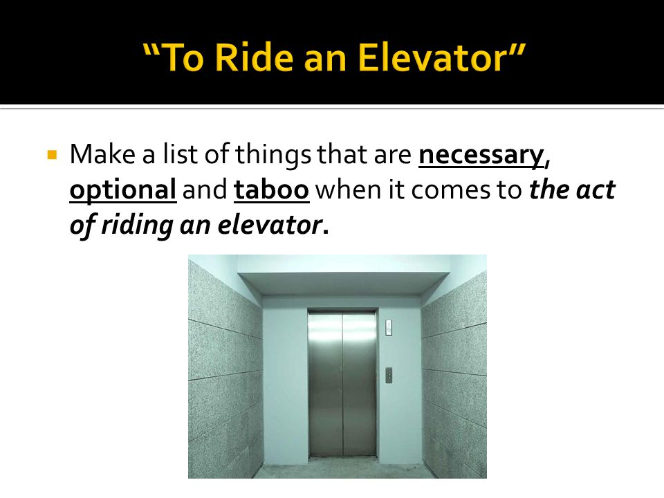  Make a list of things that are necessary, optional and taboo when it comes to the act of riding an elevator.