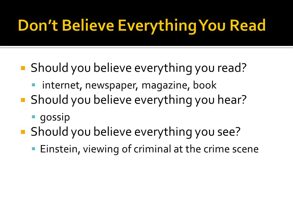  Should you believe everything you read?  internet, newspaper, magazine, book  Should you believe everything you hear?  gossip  Should you believ
