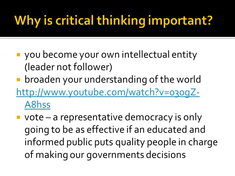  you become your own intellectual entity (leader not follower)  broaden your understanding of the world http://www.youtube.com/watch v=030gZ- A8hss  vote – a representative democracy is only going to be as effective if an educated and informed public puts quality people in charge of making our governments decisions