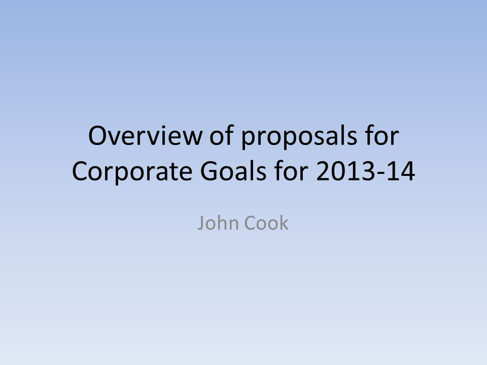Overview of proposals for Corporate Goals for 2013-14 John Cook