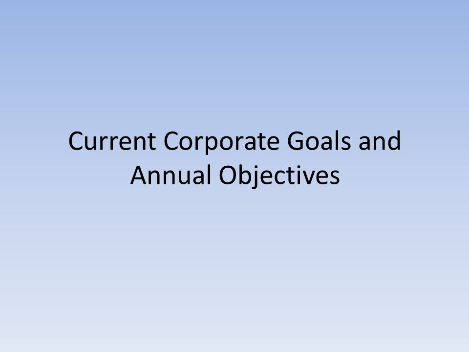 Current Corporate Goals and Annual Objectives