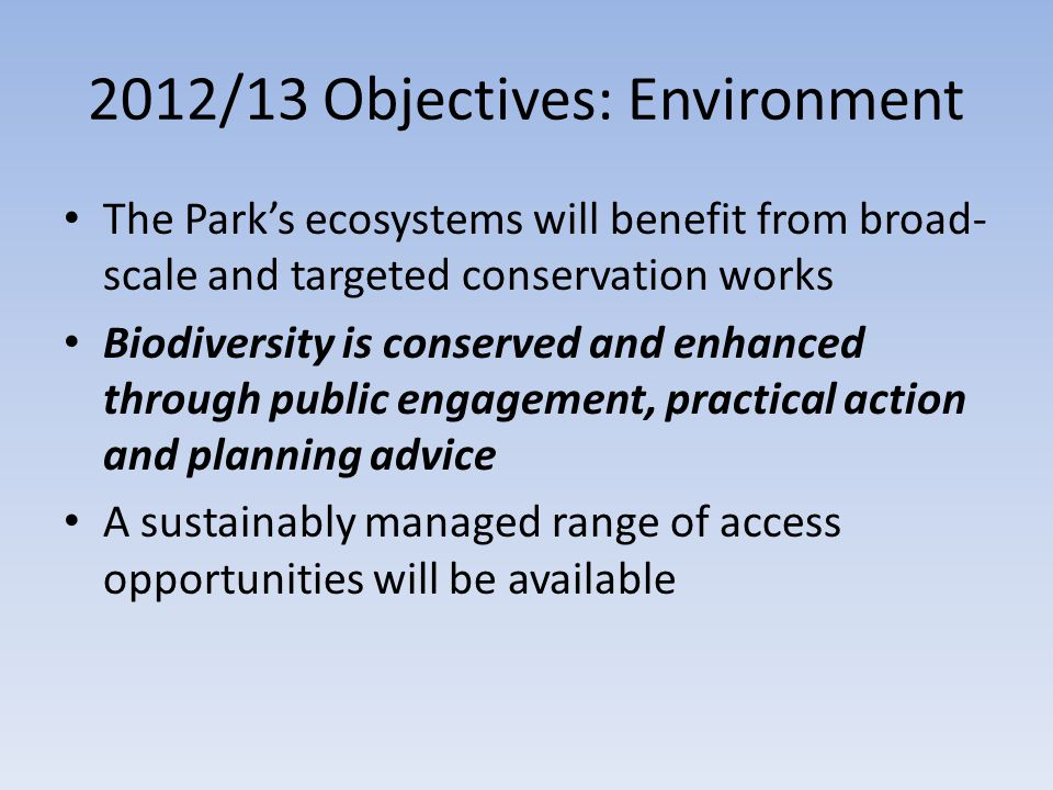 2012/13 Objectives: Environment The Park's ecosystems will benefit from broad- scale and targeted conservation works Biodiversity is conserved and enhanced through public engagement, practical action and planning advice A sustainably managed range of access opportunities will be available