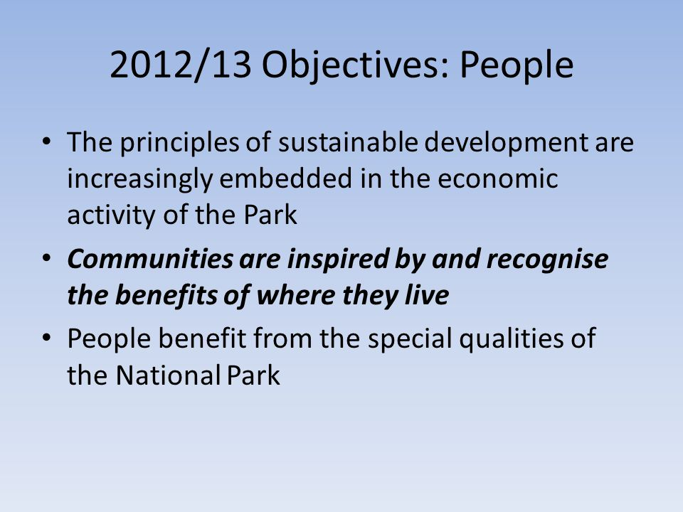 2012/13 Objectives: People The principles of sustainable development are increasingly embedded in the economic activity of the Park Communities are inspired by and recognise the benefits of where they live People benefit from the special qualities of the National Park