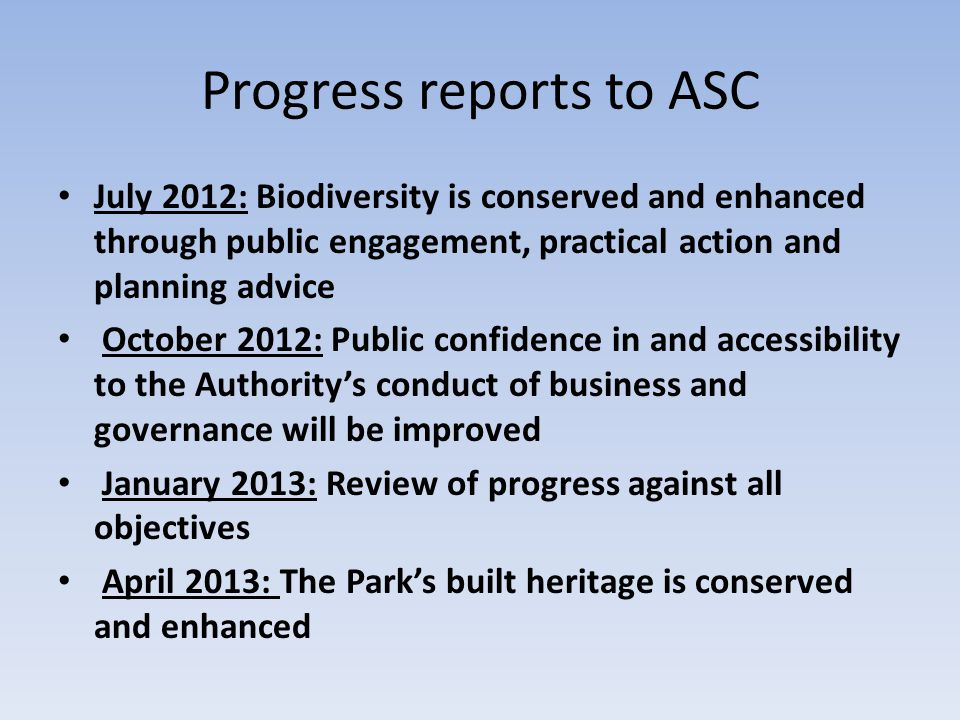 Progress reports to ASC July 2012: Biodiversity is conserved and enhanced through public engagement, practical action and planning advice October 2012: Public confidence in and accessibility to the Authority's conduct of business and governance will be improved January 2013: Review of progress against all objectives April 2013: The Park's built heritage is conserved and enhanced