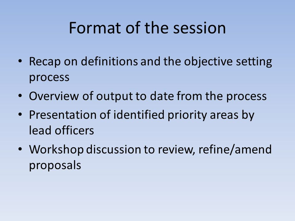 Format of the session Recap on definitions and the objective setting process Overview of output to date from the process Presentation of identified priority areas by lead officers Workshop discussion to review, refine/amend proposals