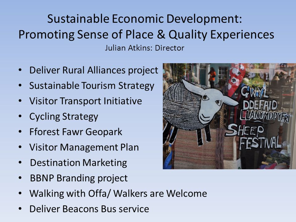Sustainable Economic Development: Promoting Sense of Place & Quality Experiences Julian Atkins: Director Deliver Rural Alliances project Sustainable Tourism Strategy Visitor Transport Initiative Cycling Strategy Fforest Fawr Geopark Visitor Management Plan Destination Marketing BBNP Branding project Walking with Offa/ Walkers are Welcome Deliver Beacons Bus service