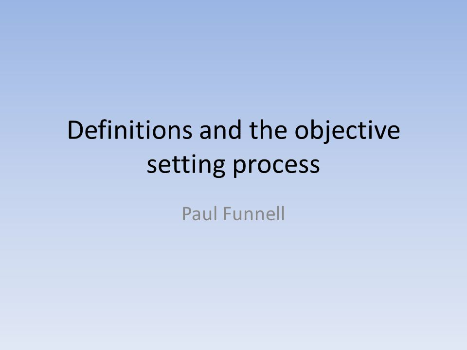 Definitions and the objective setting process Paul Funnell