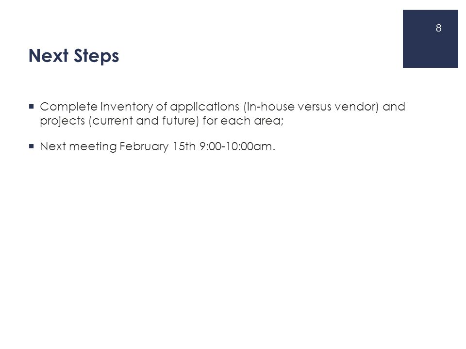 Next Steps  Complete inventory of applications (in-house versus vendor) and projects (current and future) for each area;  Next meeting February 15th