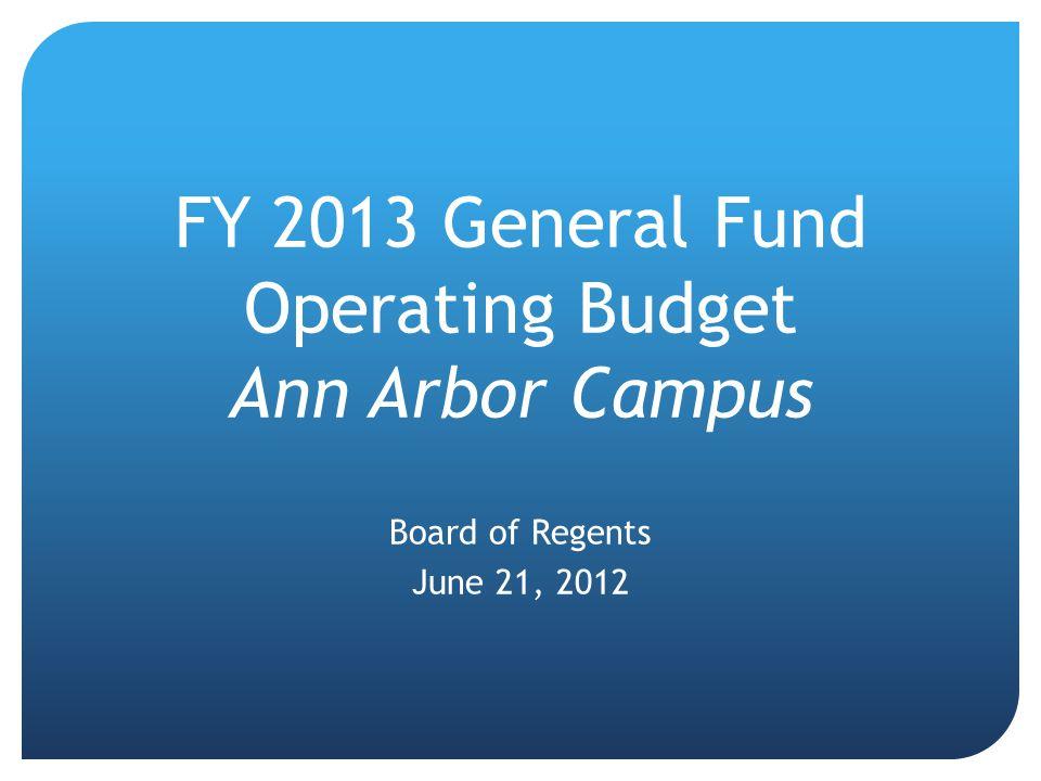FY 2013 General Fund Operating Budget Ann Arbor Campus Board of Regents June 21, 2012