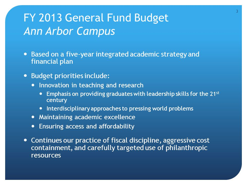 FY 2013 General Fund Budget Ann Arbor Campus Based on a five-year integrated academic strategy and financial plan Budget priorities include: Innovation in teaching and research Emphasis on providing graduates with leadership skills for the 21 st century Interdisciplinary approaches to pressing world problems Maintaining academic excellence Ensuring access and affordability Continues our practice of fiscal discipline, aggressive cost containment, and carefully targeted use of philanthropic resources 3