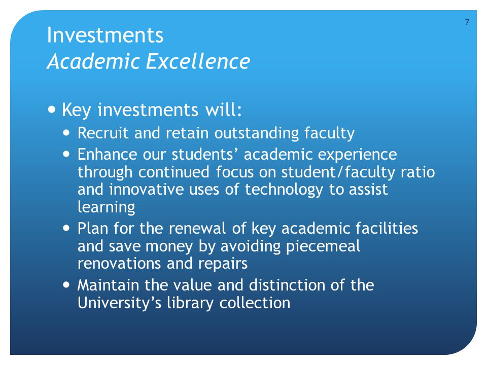 Investments Academic Excellence Key investments will: Recruit and retain outstanding faculty Enhance our students' academic experience through continu