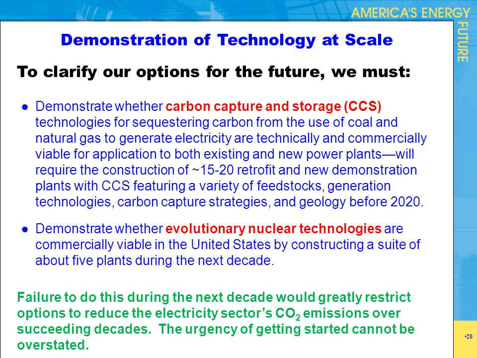 Demonstration of Technology at Scale To clarify our options for the future, we must: Failure to do this during the next decade would greatly restrict