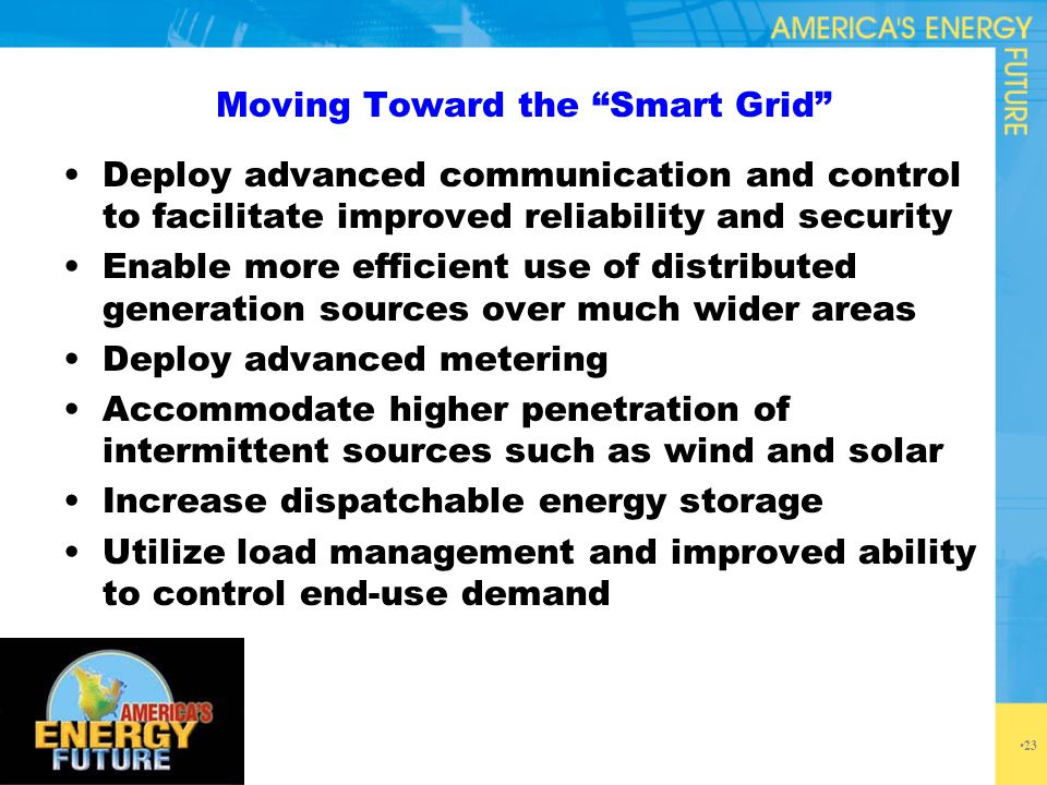 "Moving Toward the ""Smart Grid"" Deploy advanced communication and control to facilitate improved reliability and security Enable more efficient use of"