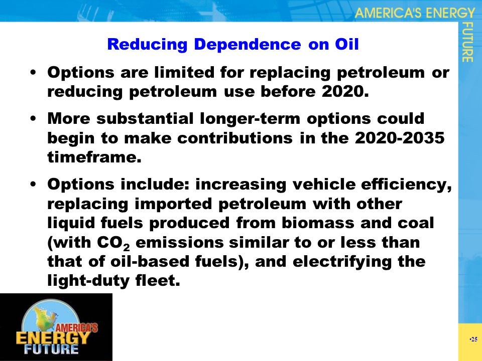 Reducing Dependence on Oil Options are limited for replacing petroleum or reducing petroleum use before 2020. More substantial longer-term options cou