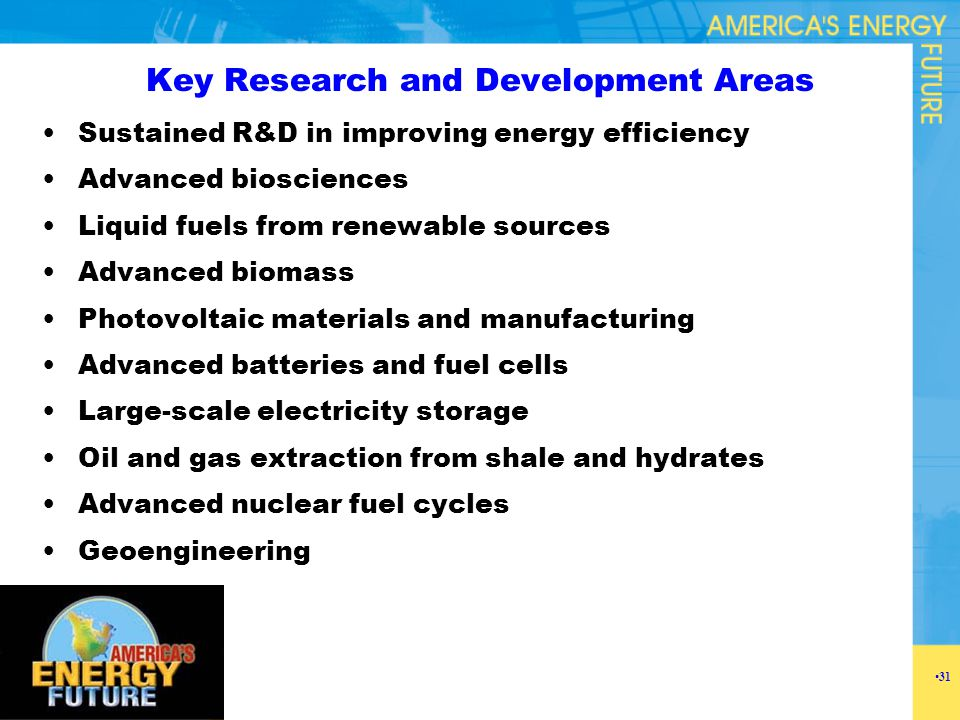 Key Research and Development Areas Sustained R&D in improving energy efficiency Advanced biosciences Liquid fuels from renewable sources Advanced biom