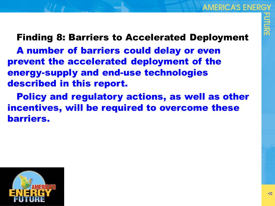 Finding 8: Barriers to Accelerated Deployment A number of barriers could delay or even prevent the accelerated deployment of the energy-supply and end