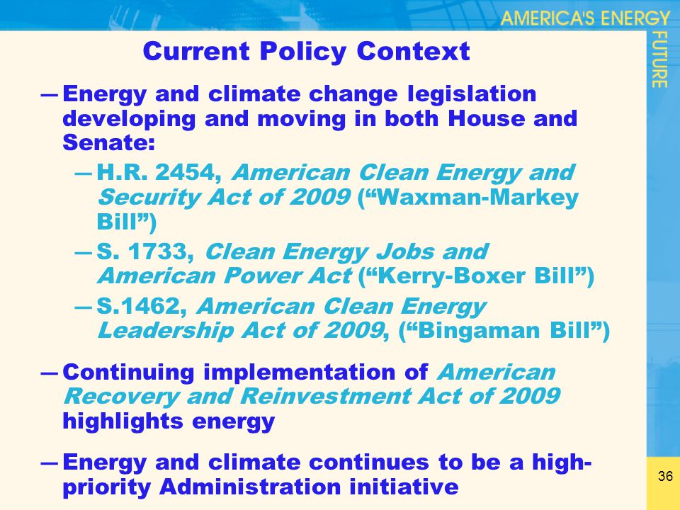 36 Current Policy Context ―Energy and climate change legislation developing and moving in both House and Senate: ―H.R. 2454, American Clean Energy and