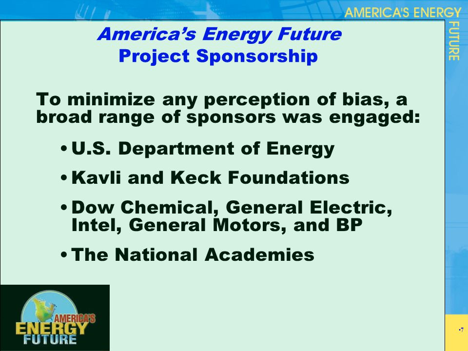 America's Energy Future Project Sponsorship To minimize any perception of bias, a broad range of sponsors was engaged: U.S. Department of Energy Kavli