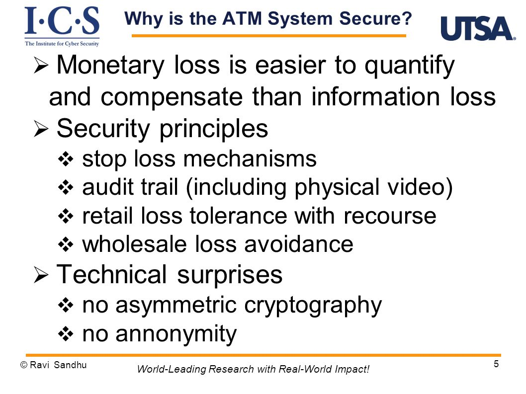  Monetary loss is easier to quantify and compensate than information loss  Security principles  stop loss mechanisms  audit trail (including physical video)  retail loss tolerance with recourse  wholesale loss avoidance  Technical surprises  no asymmetric cryptography  no annonymity © Ravi Sandhu 5 World-Leading Research with Real-World Impact.