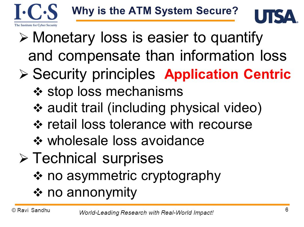  Monetary loss is easier to quantify and compensate than information loss  Security principles  stop loss mechanisms  audit trail (including physical video)  retail loss tolerance with recourse  wholesale loss avoidance  Technical surprises  no asymmetric cryptography  no annonymity © Ravi Sandhu 6 World-Leading Research with Real-World Impact.