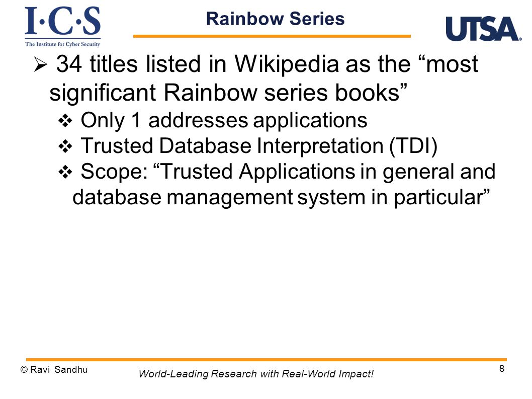  34 titles listed in Wikipedia as the most significant Rainbow series books  Only 1 addresses applications  Trusted Database Interpretation (TDI)  Scope: Trusted Applications in general and database management system in particular © Ravi Sandhu 8 World-Leading Research with Real-World Impact.