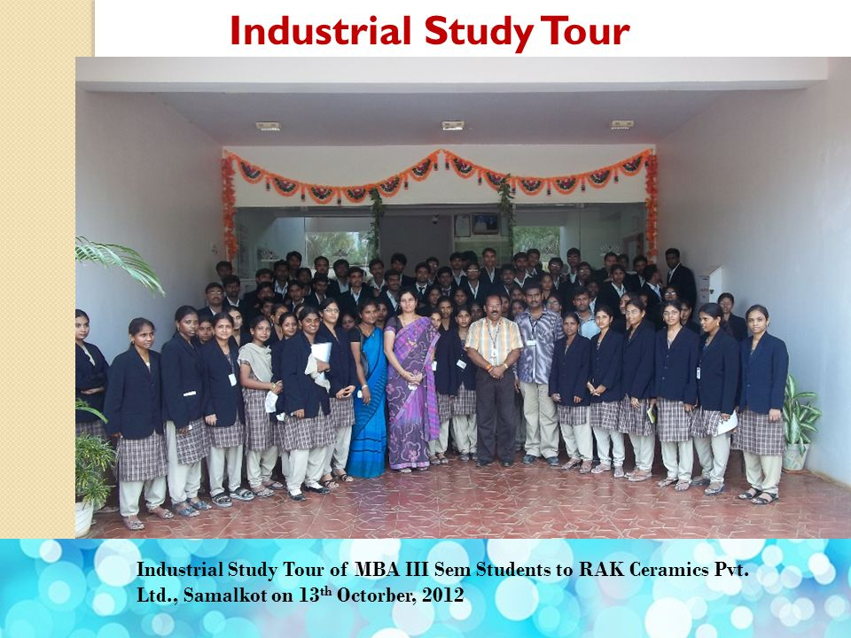 Industrial Study Tour Industrial Study Tour of MBA III Sem Students to RAK Ceramics Pvt. Ltd., Samalkot on 13 th Octorber, 2012