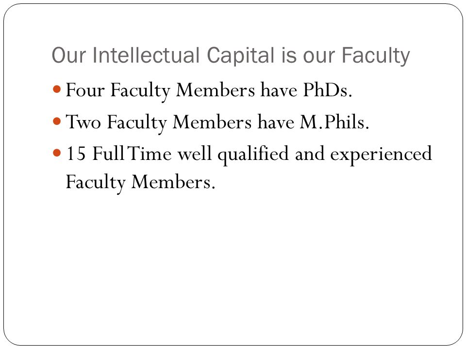 Our Intellectual Capital is our Faculty Four Faculty Members have PhDs. Two Faculty Members have M.Phils. 15 Full Time well qualified and experienced