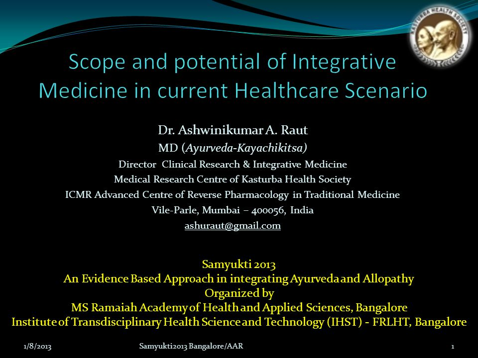 Presentation structure Integration of Ayurveda & Allopathy: A Tale of Two Centuries Current Healthcare Scenario: Facts and Figures Evidence Based Medicine: Complementary to Ayurveda Ethos Integrative Drug Development: Reverse Pharmacology Path Renaissance in Ayurveda: Integrative Endeavour Conclusion and Future Path 1/8/2013Samyukti2013 Bangalore/AAR2