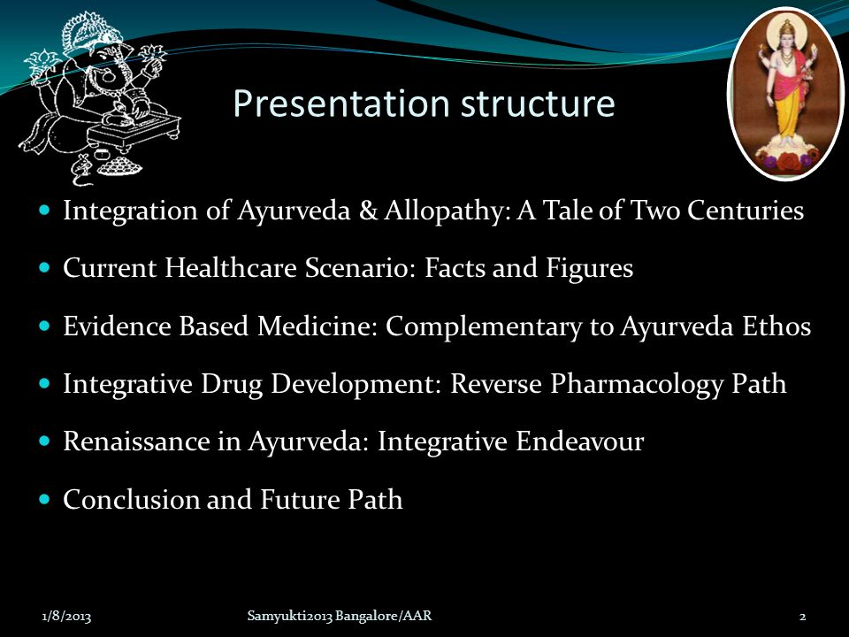 Presentation structure Integration of Ayurveda & Allopathy: A Tale of Two Centuries Current Healthcare Scenario: Facts and Figures Evidence Based Medi