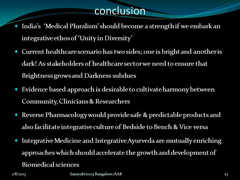 conclusion India's 'Medical Pluralism' should become a strength if we embark an integrative ethos of 'Unity in Diversity' Current healthcare scenario