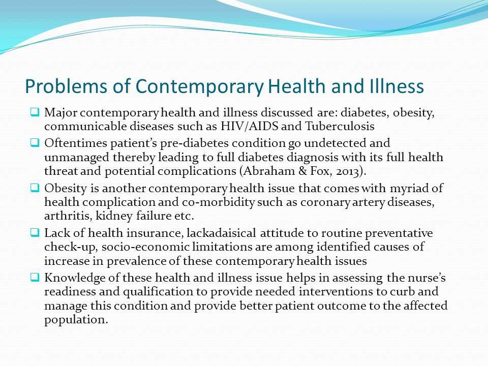 Problems of Contemporary Health and Illness  Major contemporary health and illness discussed are: diabetes, obesity, communicable diseases such as HIV/AIDS and Tuberculosis  Oftentimes patient's pre-diabetes condition go undetected and unmanaged thereby leading to full diabetes diagnosis with its full health threat and potential complications (Abraham & Fox, 2013).