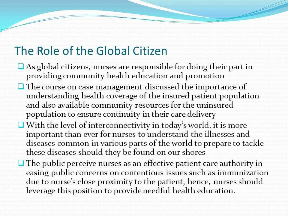 The Role of the Global Citizen  As global citizens, nurses are responsible for doing their part in providing community health education and promotion  The course on case management discussed the importance of understanding health coverage of the insured patient population and also available community resources for the uninsured population to ensure continuity in their care delivery  With the level of interconnectivity in today's world, it is more important than ever for nurses to understand the illnesses and diseases common in various parts of the world to prepare to tackle these diseases should they be found on our shores  The public perceive nurses as an effective patient care authority in easing public concerns on contentious issues such as immunization due to nurse's close proximity to the patient, hence, nurses should leverage this position to provide needful health education.